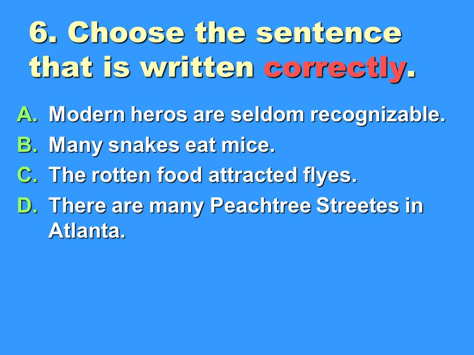 6.Choose the sentence that is written correctly. A.Modern heros are seldom recognizable.