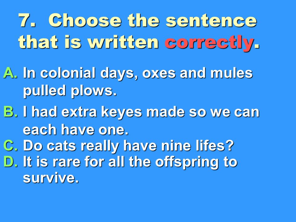 7.Choose the sentence that is written correctly. A.In colonial days, oxes and mules pulled plows.