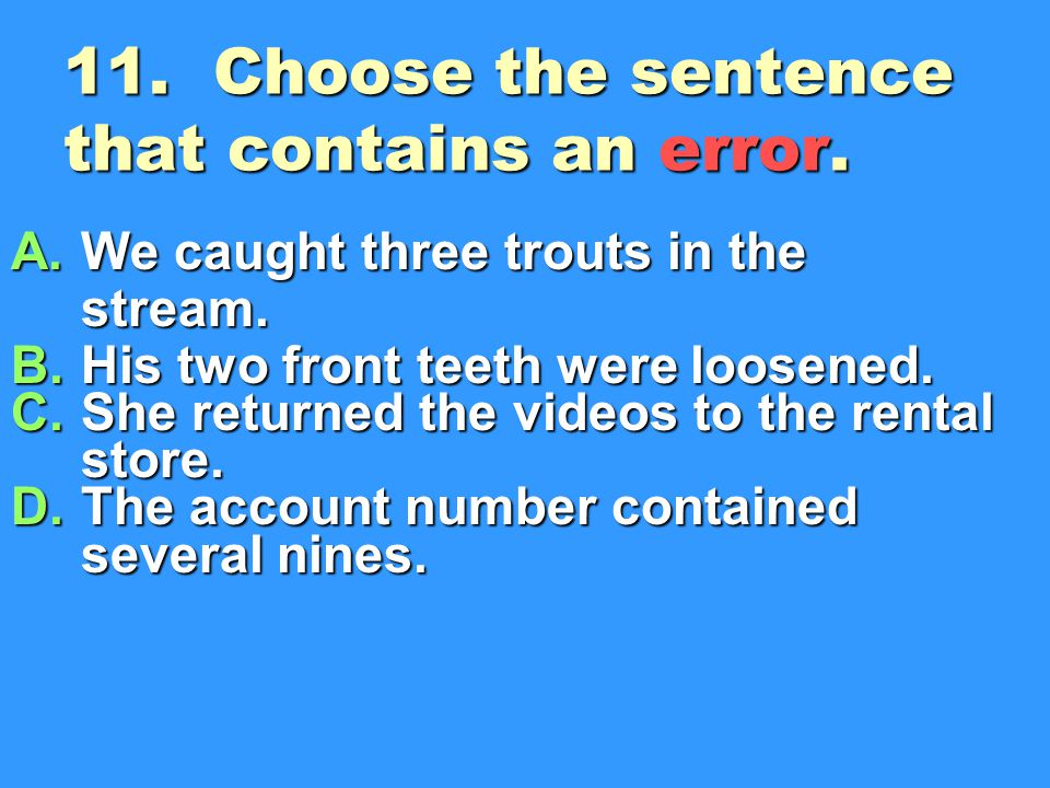 11.Choose the sentence that contains an error. A.We caught three trouts in the stream.
