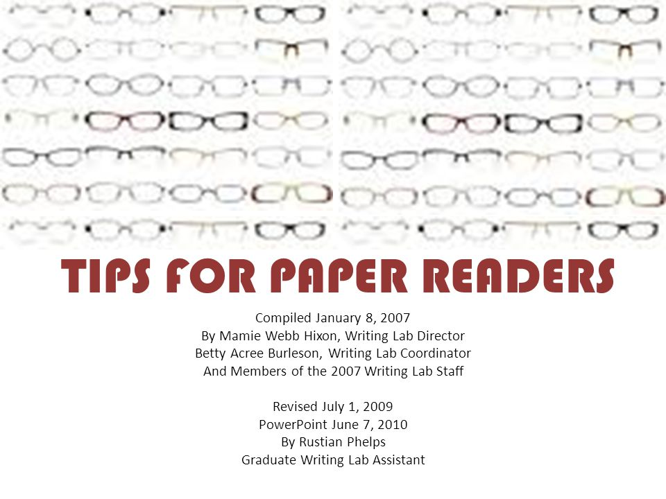 TIPS FOR PAPER READERS Compiled January 8, 2007 By Mamie Webb Hixon, Writing Lab Director Betty Acree Burleson, Writing Lab Coordinator And Members of the 2007 Writing Lab Staff Revised July 1, 2009 PowerPoint June 7, 2010 By Rustian Phelps Graduate Writing Lab Assistant