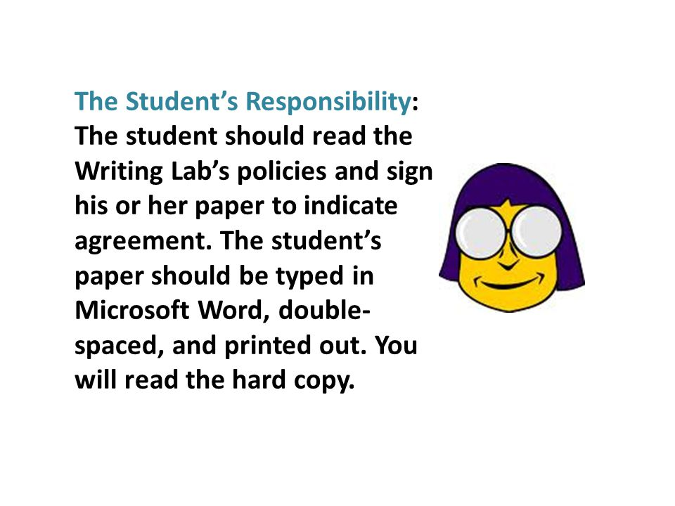 The Students Responsibility: The student should read the Writing Labs policies and sign his or her paper to indicate agreement.