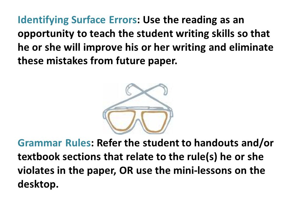 Identifying Surface Errors: Use the reading as an opportunity to teach the student writing skills so that he or she will improve his or her writing an