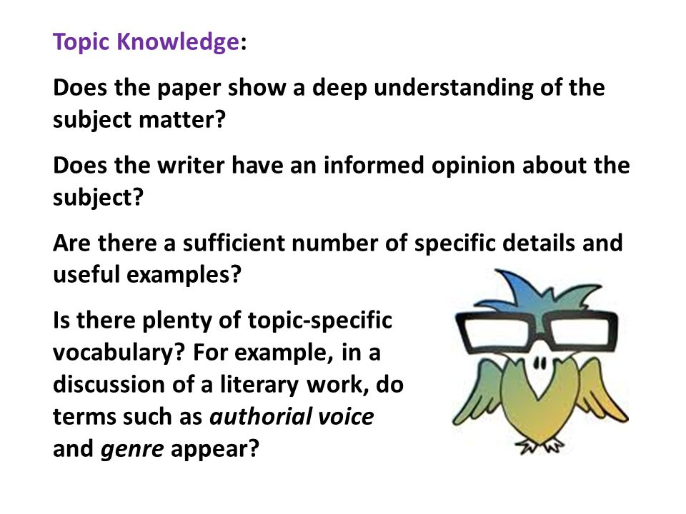 Topic Knowledge: Does the paper show a deep understanding of the subject matter? Does the writer have an informed opinion about the subject? Are there