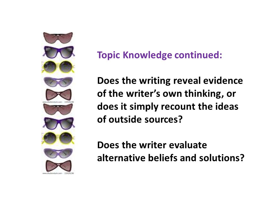 Topic Knowledge continued: Does the writing reveal evidence of the writers own thinking, or does it simply recount the ideas of outside sources.