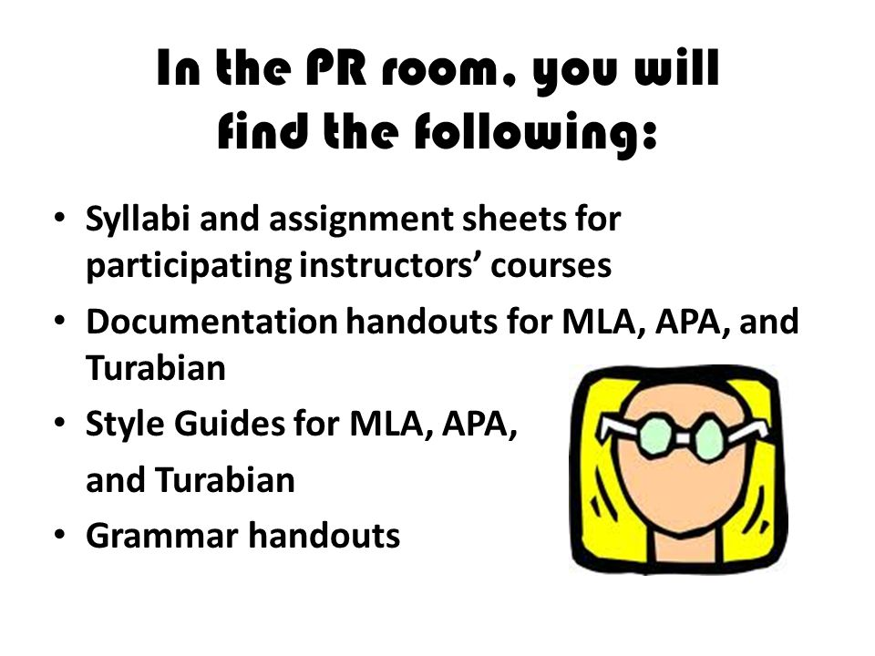 In the PR room, you will find the following: Syllabi and assignment sheets for participating instructors courses Documentation handouts for MLA, APA, and Turabian Style Guides for MLA, APA, and Turabian Grammar handouts