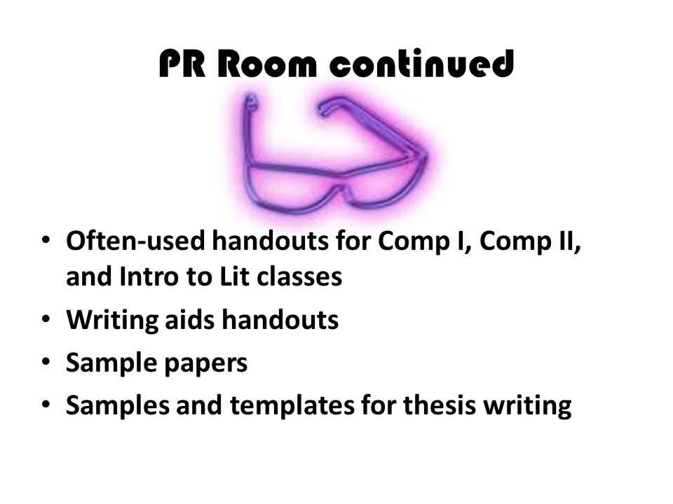PR Room continued Often-used handouts for Comp I, Comp II, and Intro to Lit classes Writing aids handouts Sample papers Samples and templates for thes