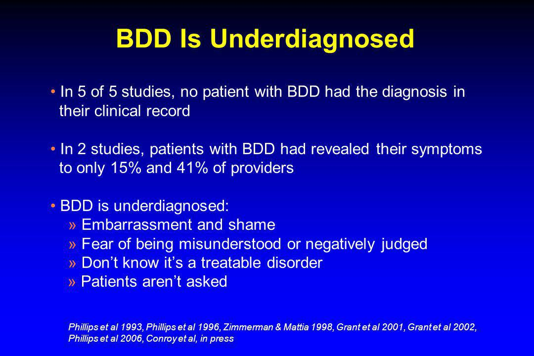 BDD Is Underdiagnosed In 5 of 5 studies, no patient with BDD had the diagnosis in their clinical record In 2 studies, patients with BDD had revealed t