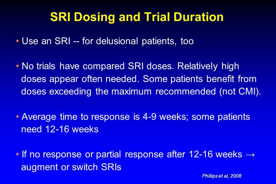 SRI Dosing and Trial Duration Use an SRI -- for delusional patients, too No trials have compared SRI doses. Relatively high doses appear often needed.