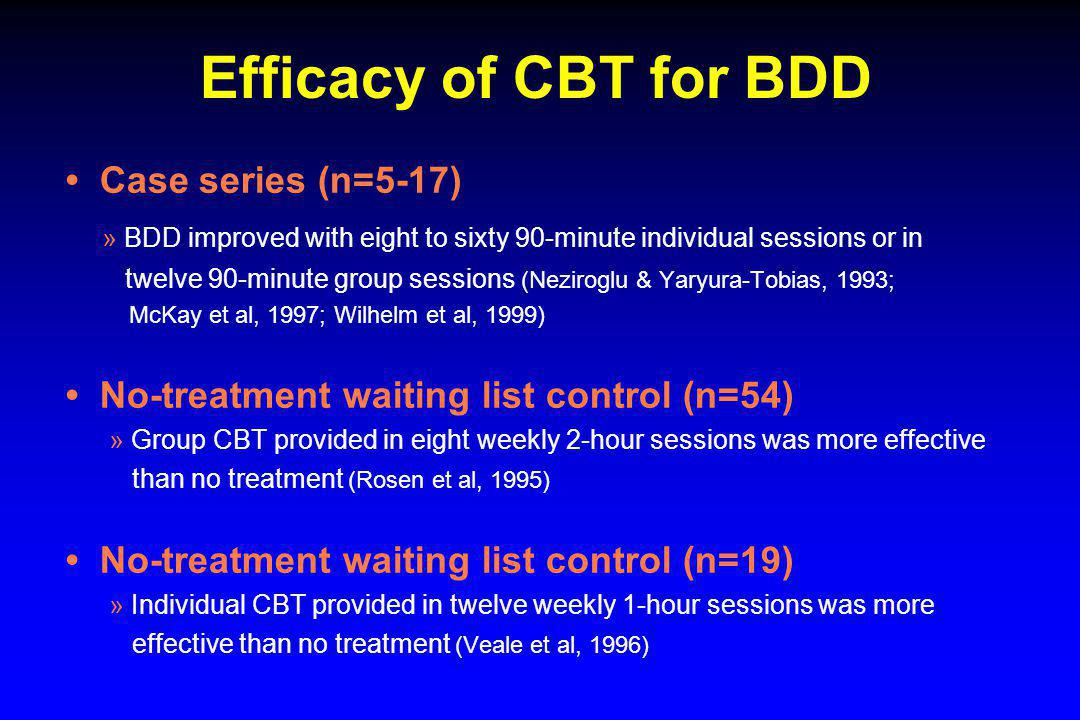 Efficacy of CBT for BDD Case series (n=5-17) » BDD improved with eight to sixty 90-minute individual sessions or in twelve 90-minute group sessions (N
