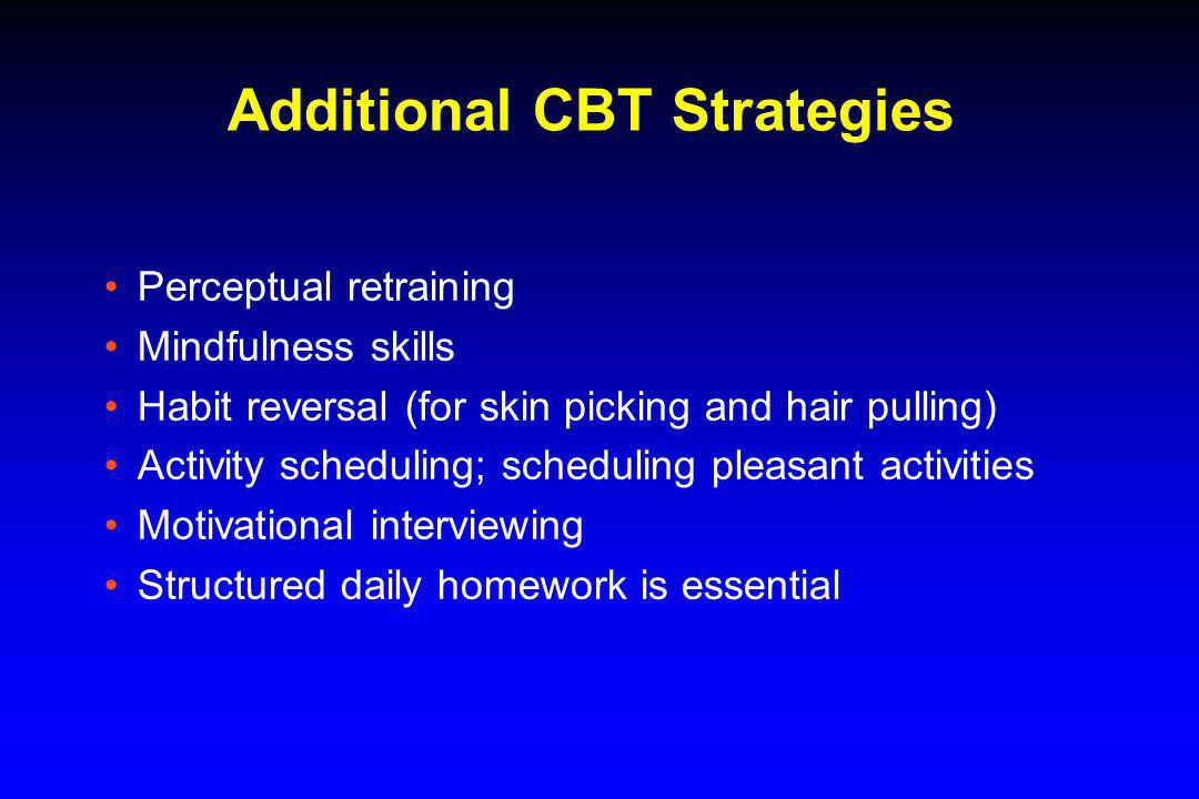 Additional CBT Strategies Perceptual retraining Mindfulness skills Habit reversal (for skin picking and hair pulling) Activity scheduling; scheduling