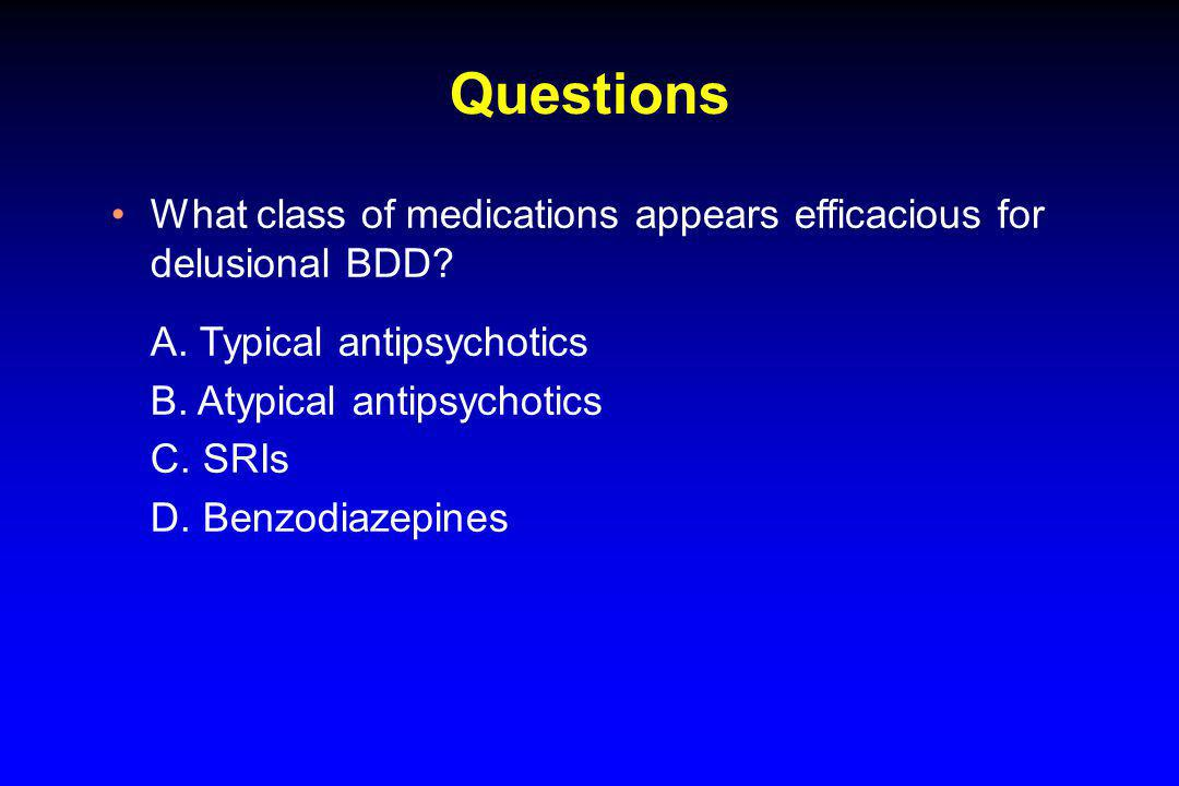Questions What class of medications appears efficacious for delusional BDD? A. Typical antipsychotics B. Atypical antipsychotics C. SRIs D. Benzodiaze
