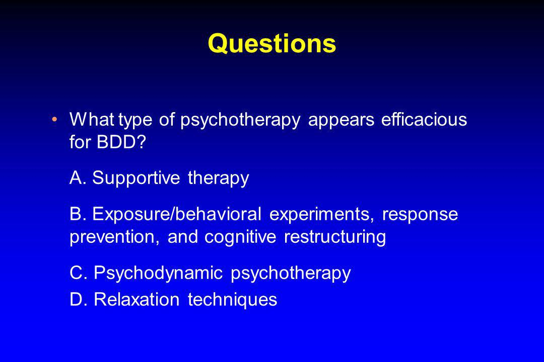 Questions What type of psychotherapy appears efficacious for BDD? A. Supportive therapy B. Exposure/behavioral experiments, response prevention, and c