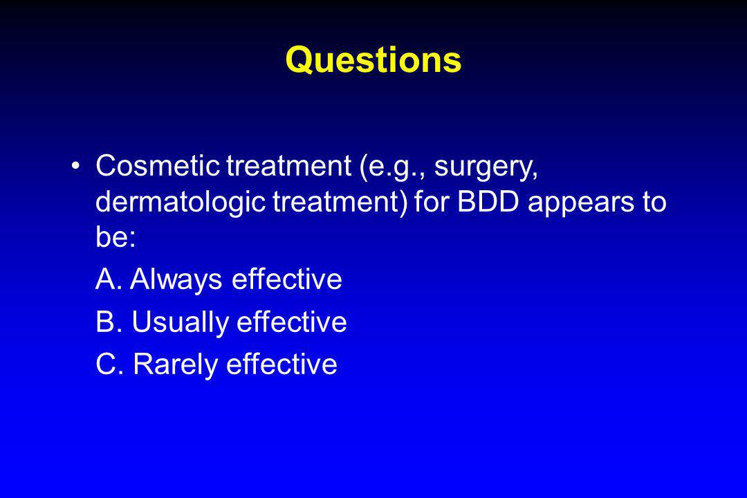 Questions Cosmetic treatment (e.g., surgery, dermatologic treatment) for BDD appears to be: A. Always effective B. Usually effective C. Rarely effecti