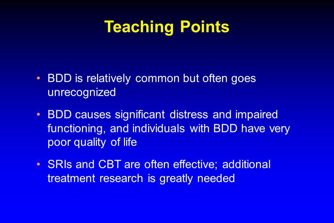 Teaching Points BDD is relatively common but often goes unrecognized BDD causes significant distress and impaired functioning, and individuals with BD