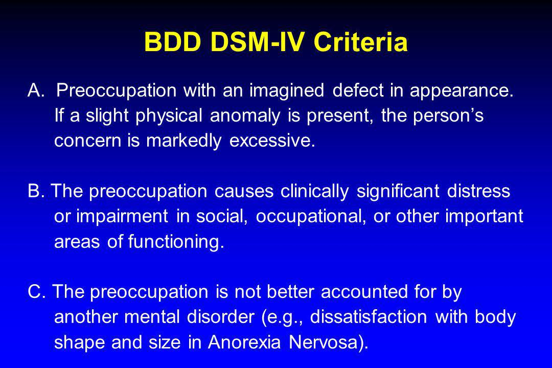 BDD DSM-IV Criteria A. Preoccupation with an imagined defect in appearance. If a slight physical anomaly is present, the persons concern is markedly e