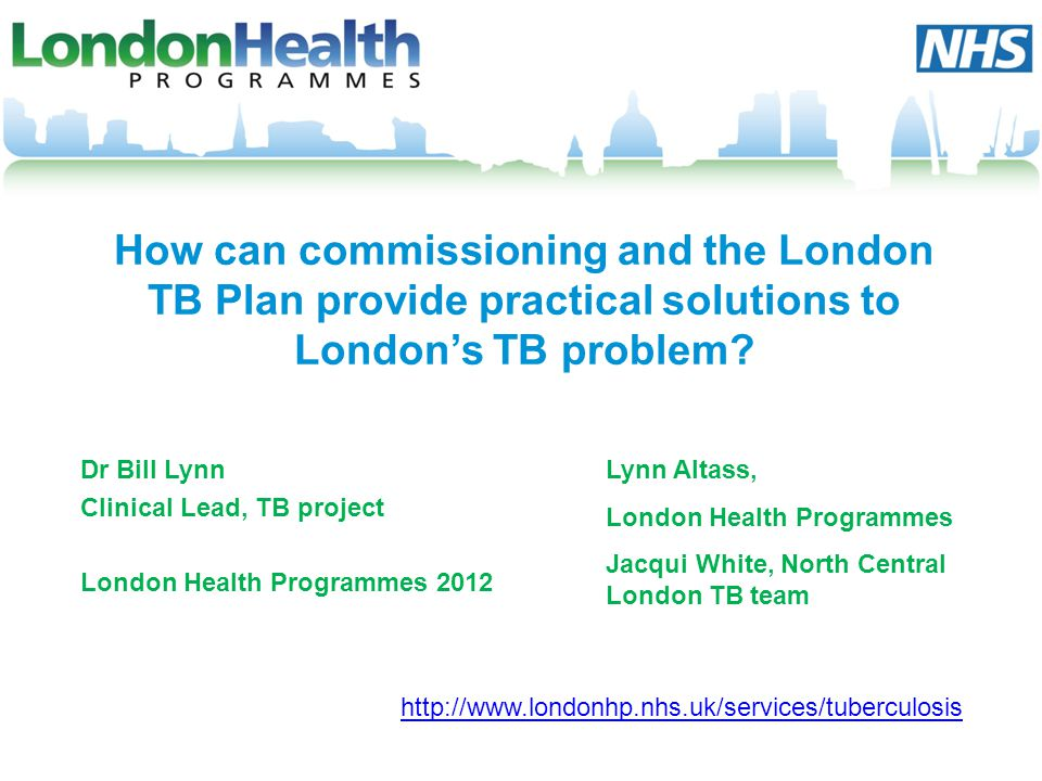 How can commissioning and the London TB Plan provide practical solutions to Londons TB problem? Dr Bill Lynn Clinical Lead, TB project London Health P