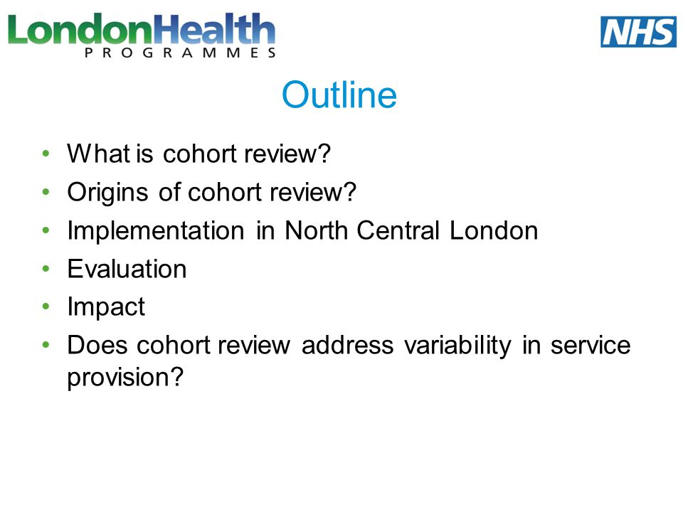 Outline What is cohort review? Origins of cohort review? Implementation in North Central London Evaluation Impact Does cohort review address variabili