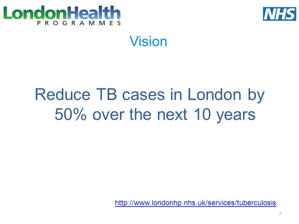 Vision Reduce TB cases in London by 50% over the next 10 years 7 http://www.londonhp.nhs.uk/services/tuberculosis