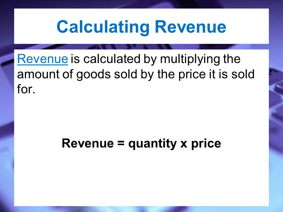 Calculating Revenue Revenue is calculated by multiplying the amount of goods sold by the price it is sold for.