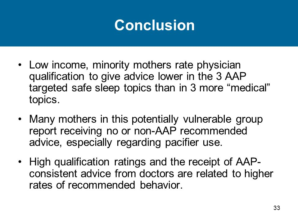 33 Conclusion Low income, minority mothers rate physician qualification to give advice lower in the 3 AAP targeted safe sleep topics than in 3 more me