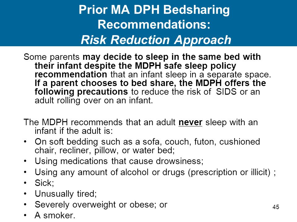 45 Prior MA DPH Bedsharing Recommendations: Risk Reduction Approach Some parents may decide to sleep in the same bed with their infant despite the MDP