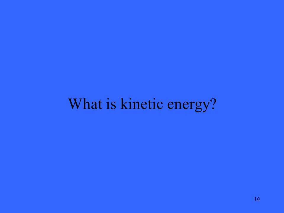10 What is kinetic energy