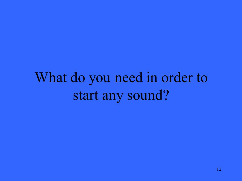 12 What do you need in order to start any sound?