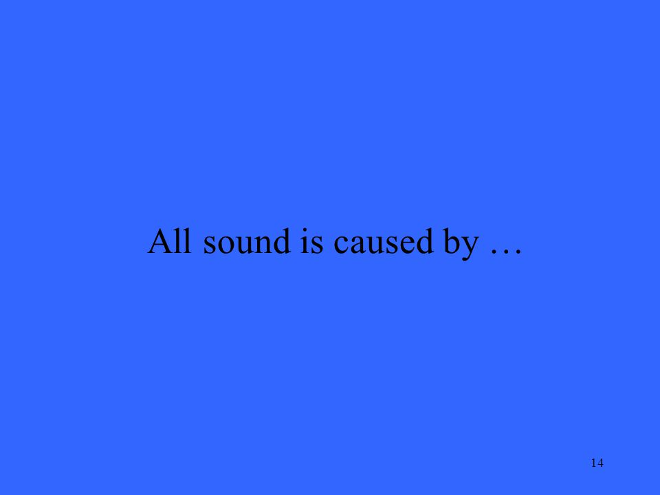 14 All sound is caused by …