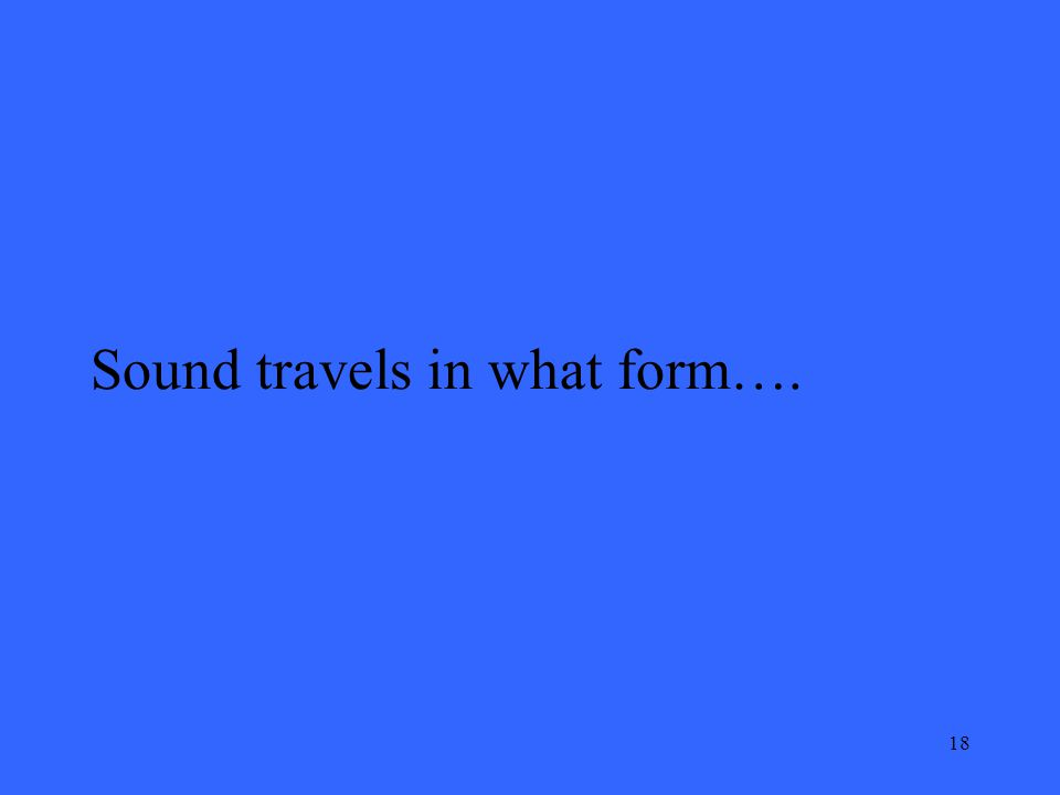 18 Sound travels in what form….