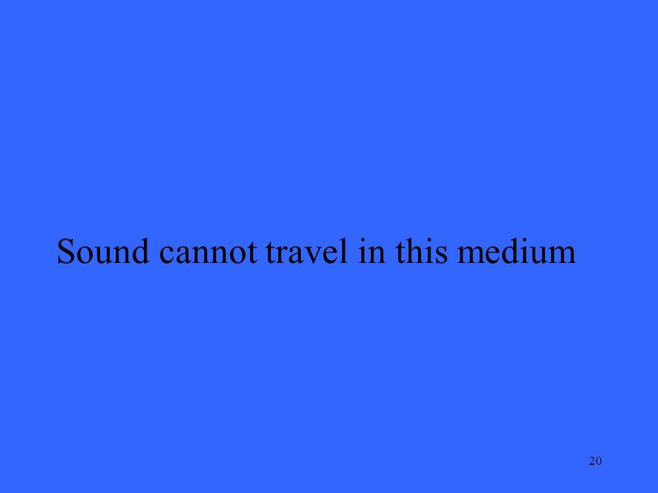 20 Sound cannot travel in this medium