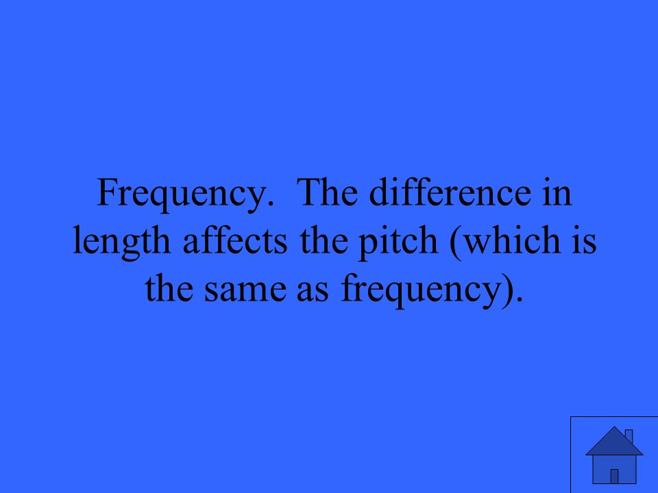 23 Frequency. The difference in length affects the pitch (which is the same as frequency).