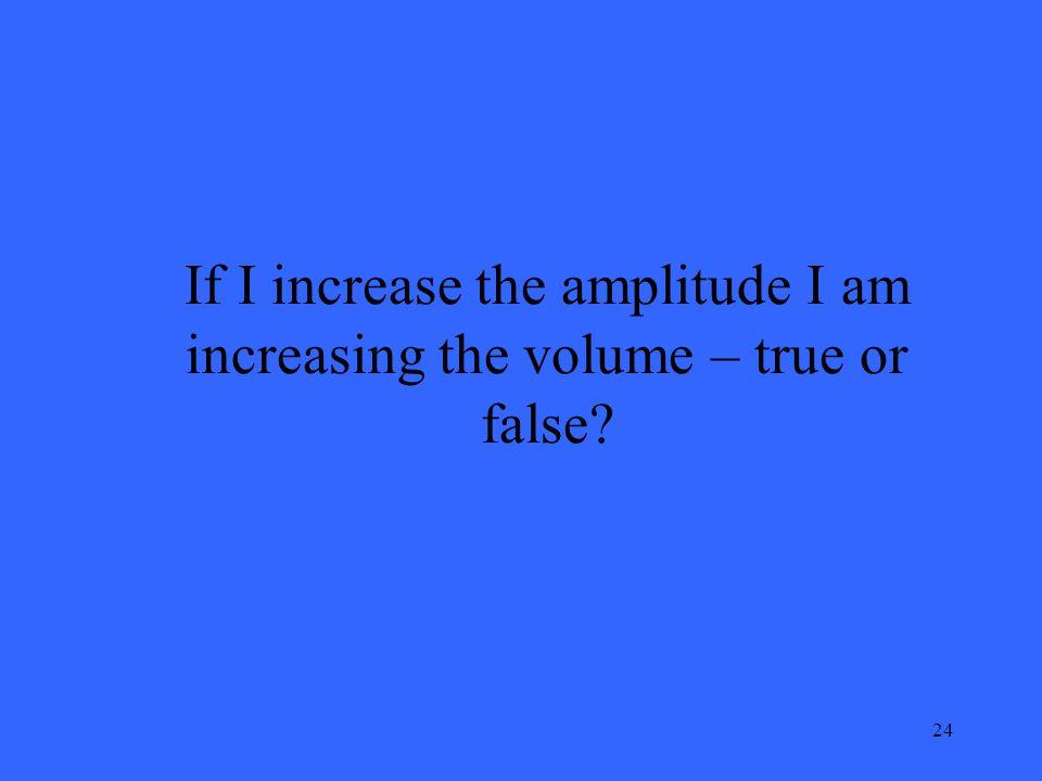 24 If I increase the amplitude I am increasing the volume – true or false?