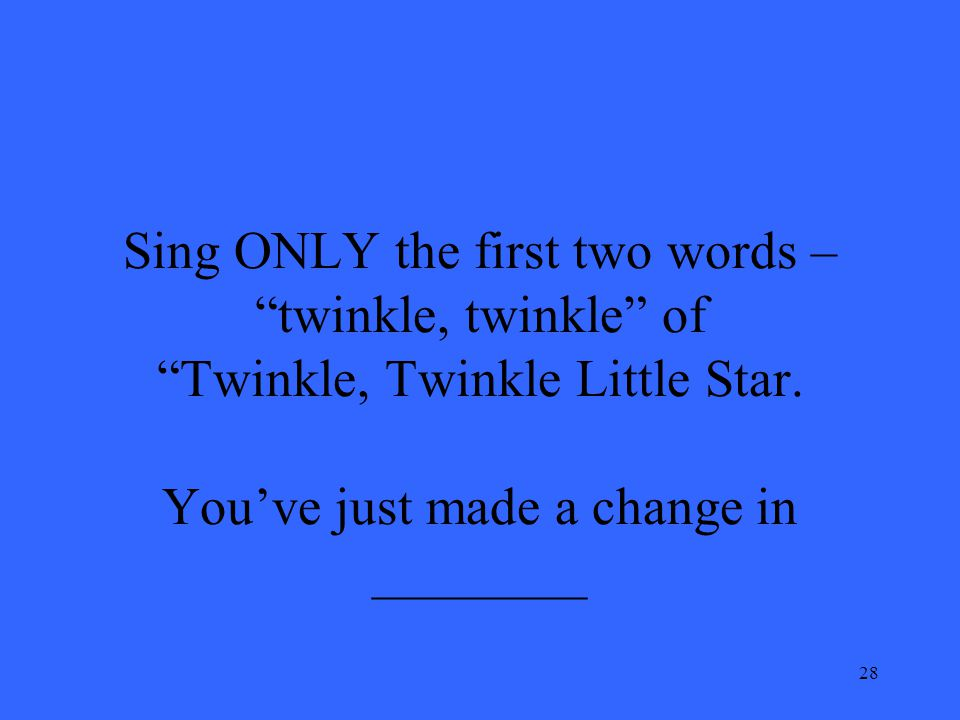 28 Sing ONLY the first two words – twinkle, twinkle of Twinkle, Twinkle Little Star. Youve just made a change in ________