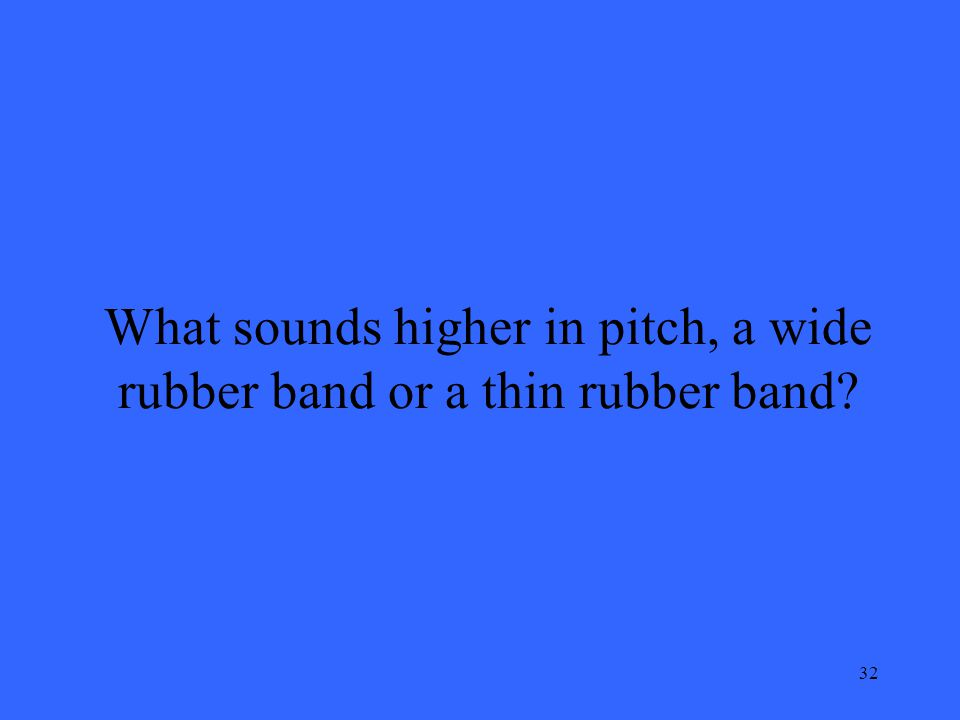 32 What sounds higher in pitch, a wide rubber band or a thin rubber band?