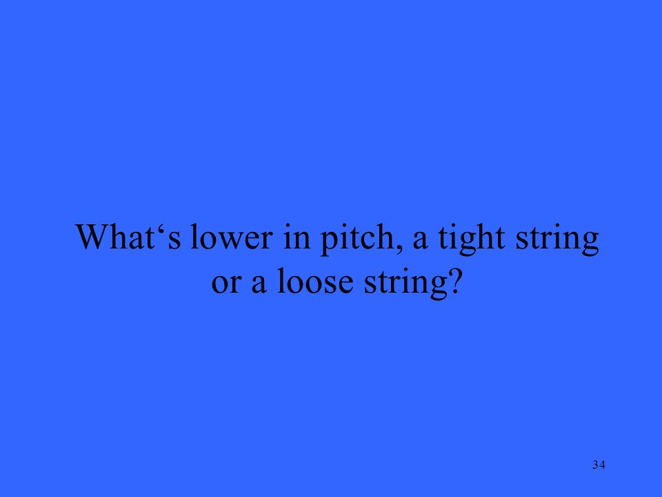 34 Whats lower in pitch, a tight string or a loose string
