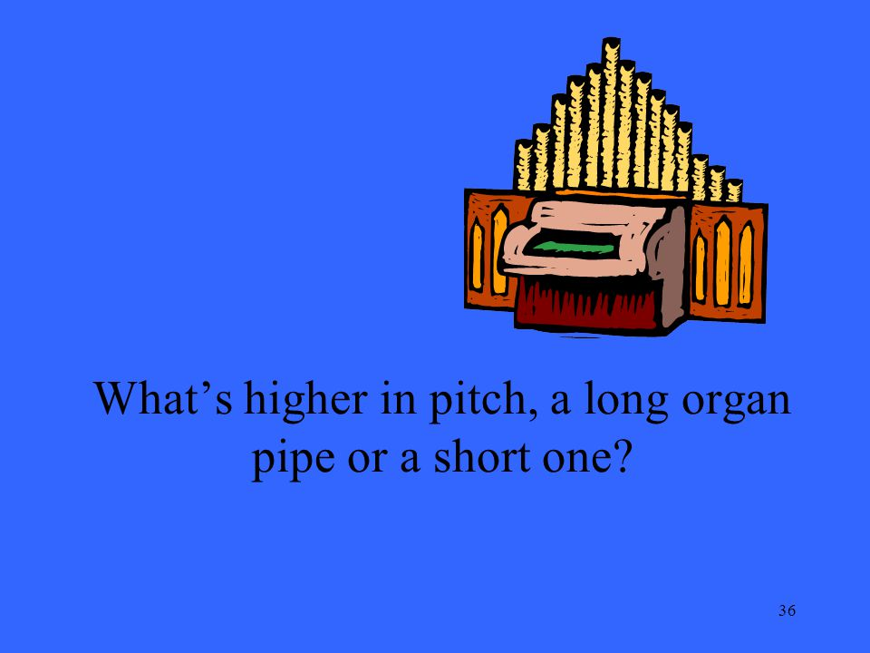 36 Whats higher in pitch, a long organ pipe or a short one?