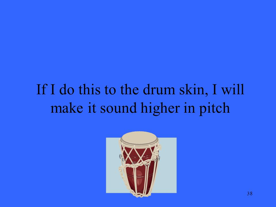 38 If I do this to the drum skin, I will make it sound higher in pitch