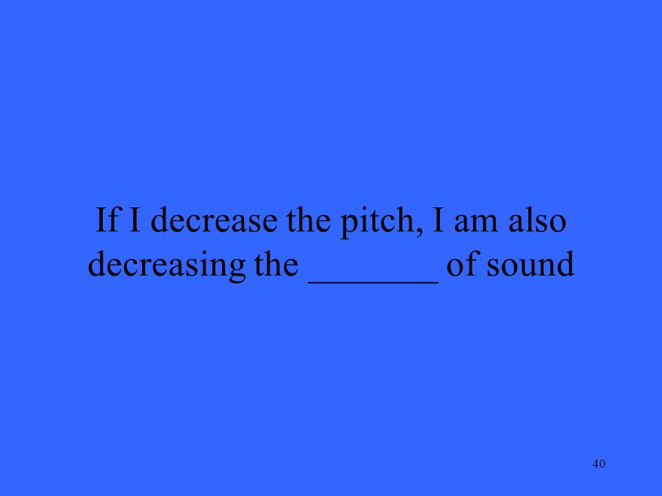 40 If I decrease the pitch, I am also decreasing the _______ of sound