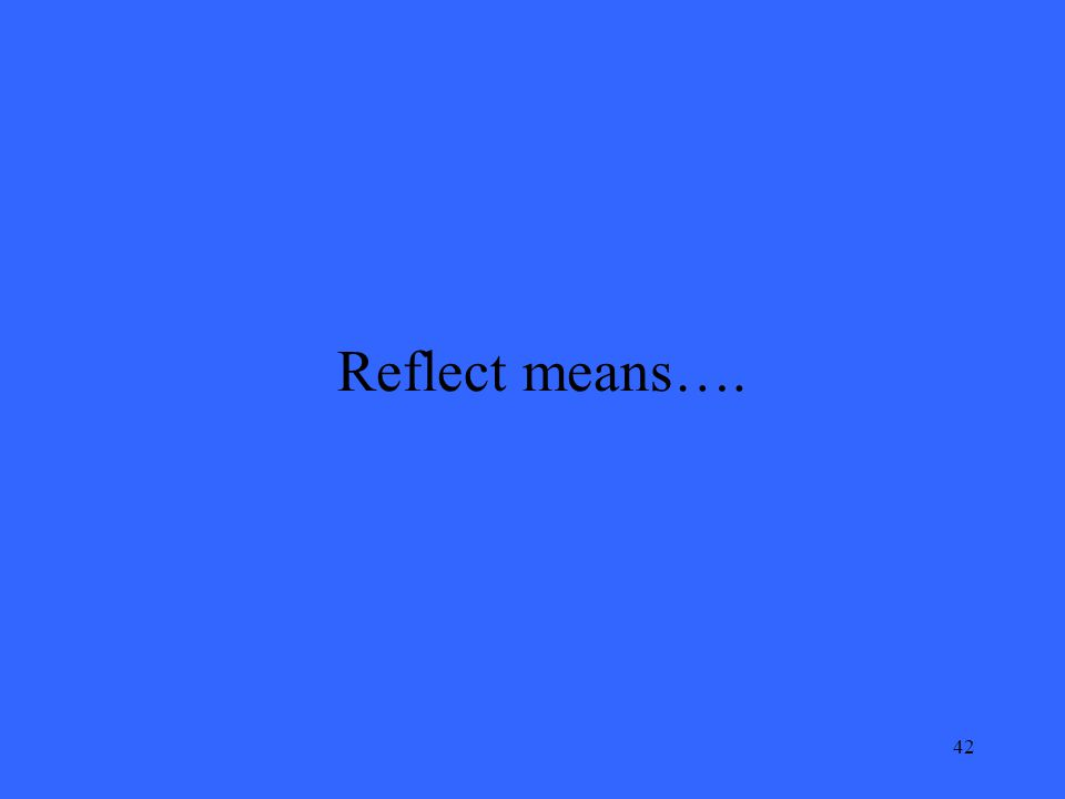 42 Reflect means….
