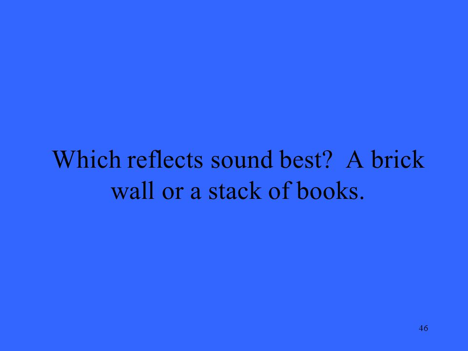 46 Which reflects sound best? A brick wall or a stack of books.