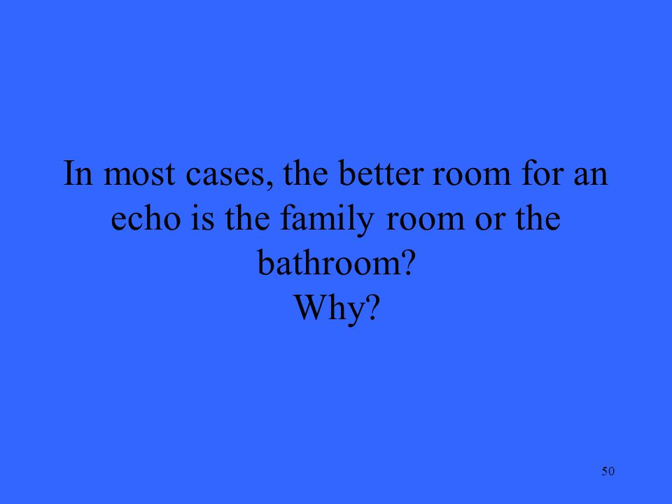 50 In most cases, the better room for an echo is the family room or the bathroom Why