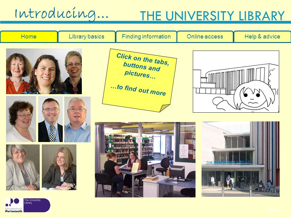Slide 1 THE UNIVERSITY LIBRARY Introducing… HomeLibrary basicsHelp & adviceOnline accessFinding information Click on the tabs, buttons and pictures… …to find out more