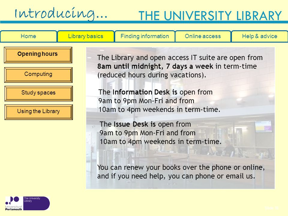 Slide 10 THE UNIVERSITY LIBRARY Opening hours Computing Study spaces Using the Library The Library and open access IT suite are open from 8am until midnight, 7 days a week in term-time (reduced hours during vacations).