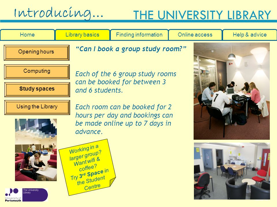Slide 15 THE UNIVERSITY LIBRARY Opening hours Computing Study spaces Using the Library Introducing… HomeLibrary basicsHelp & adviceOnline accessFinding information Can I book a group study room.