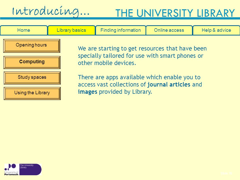 Slide 16 THE UNIVERSITY LIBRARY Opening hours Computing Study spaces Using the Library Introducing… HomeLibrary basicsHelp & adviceOnline accessFinding information We are starting to get resources that have been specially tailored for use with smart phones or other mobile devices.