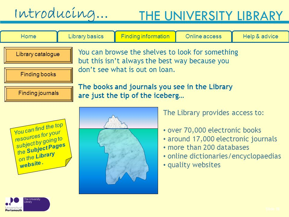 Slide 18 THE UNIVERSITY LIBRARY Library catalogue Finding books Finding journals Introducing… HomeLibrary basicsHelp & adviceOnline accessFinding information You can browse the shelves to look for something but this isnt always the best way because you dont see what is out on loan.