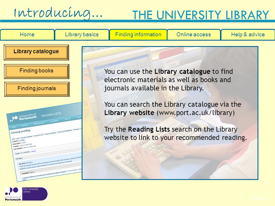Slide 19 THE UNIVERSITY LIBRARY Library catalogue Finding books Finding journals You can use the Library catalogue to find electronic materials as well as books and journals available in the Library.
