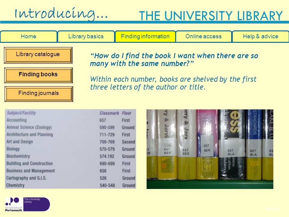 Slide 22 THE UNIVERSITY LIBRARY Library catalogue Finding books Finding journals How do I find the book I want when there are so many with the same number.