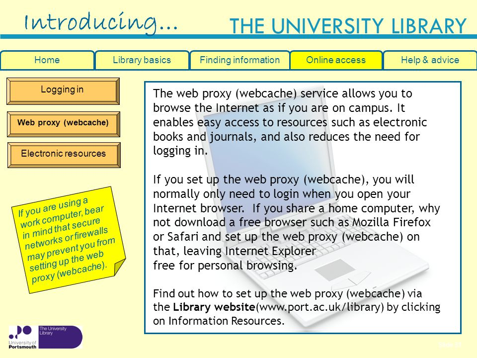Slide 31 THE UNIVERSITY LIBRARY Logging in Web proxy (webcache) Electronic resources Introducing… If you are using a work computer, bear in mind that secure networks or firewalls may prevent you from setting up the web proxy (webcache).