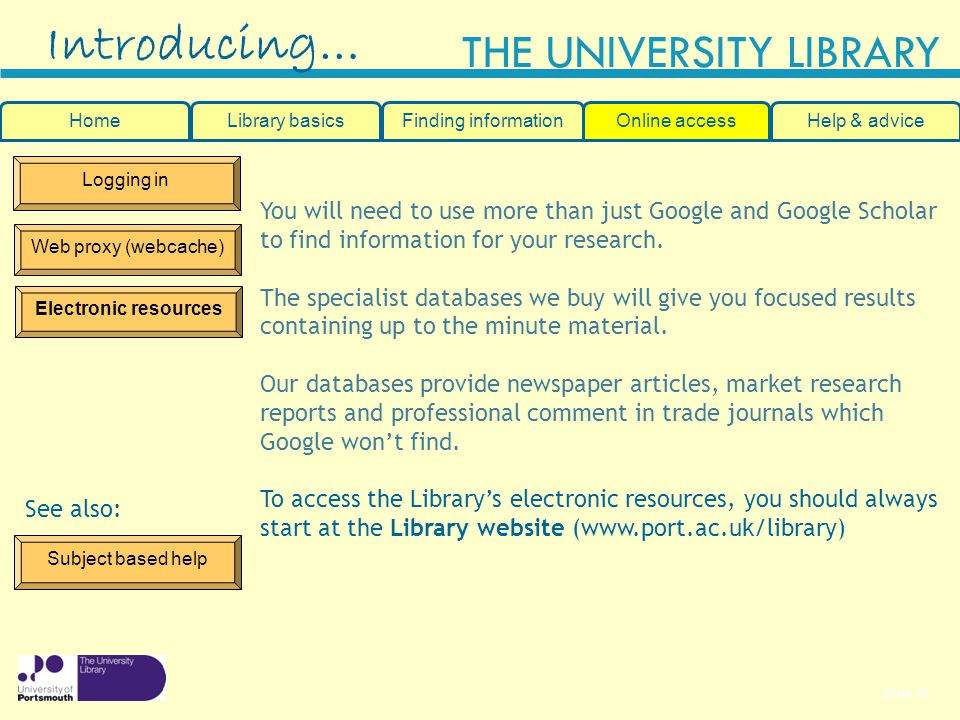 Slide 32 THE UNIVERSITY LIBRARY Logging in Web proxy (webcache) Electronic resources Introducing… You will need to use more than just Google and Google Scholar to find information for your research.